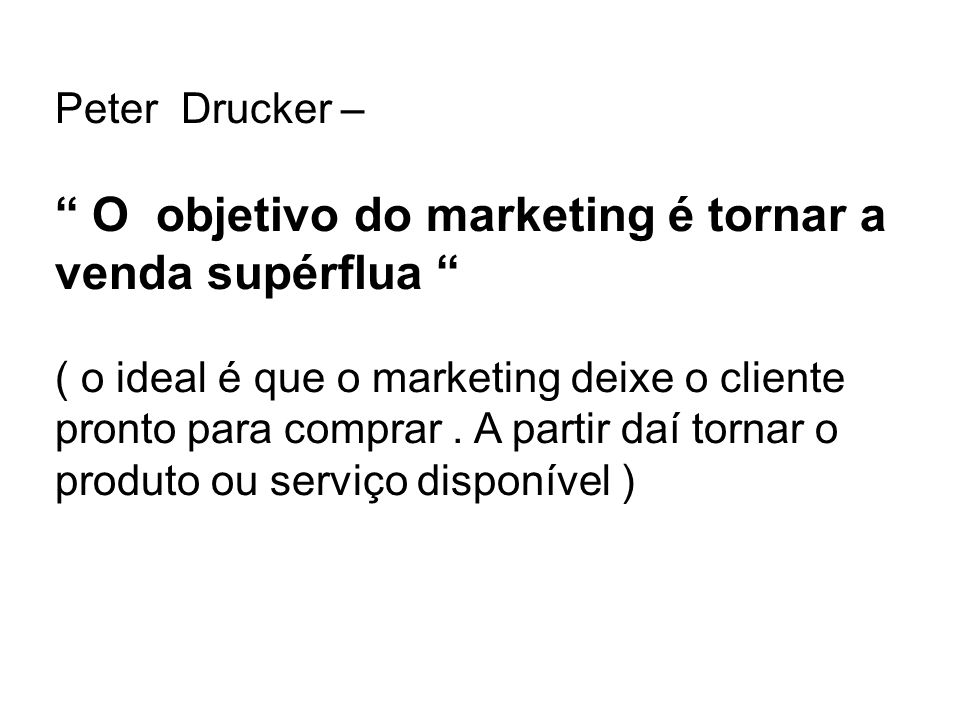 Peter Drucker – O objetivo do marketing é tornar a venda supérflua ( o ideal é que o marketing deixe o cliente pronto para comprar. A partir daí torna