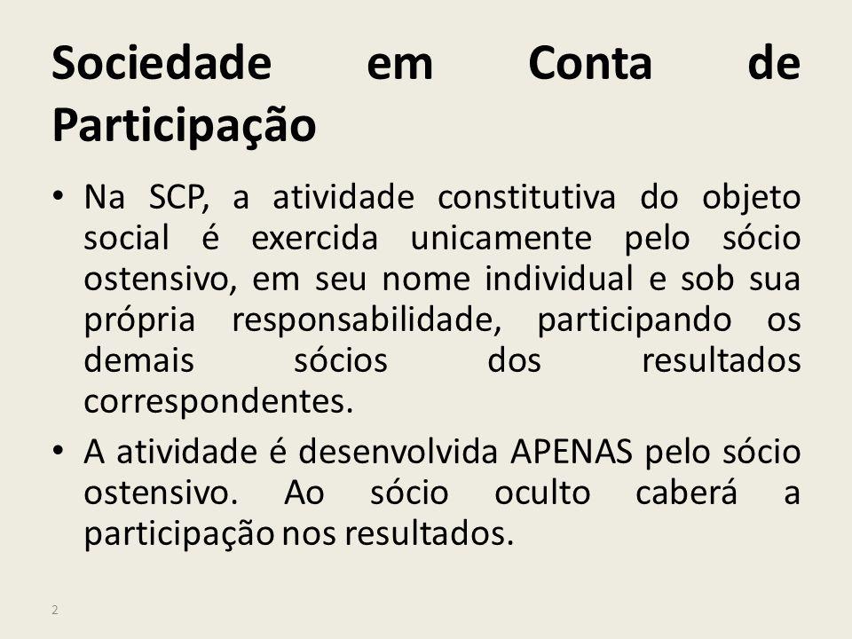 2 Sociedade em Conta de Participação Na SCP, a atividade constitutiva do objeto social é exercida unicamente pelo sócio ostensivo, em seu nome individ