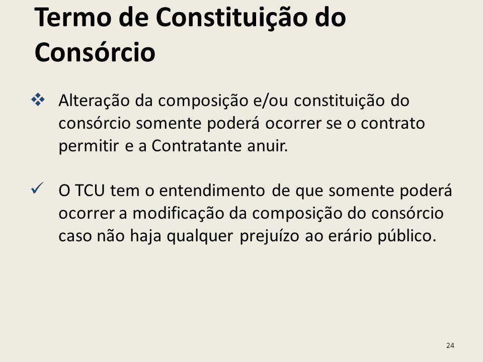 24 Termo de Constituição do Consórcio Alteração da composição e/ou constituição do consórcio somente poderá ocorrer se o contrato permitir e a Contrat