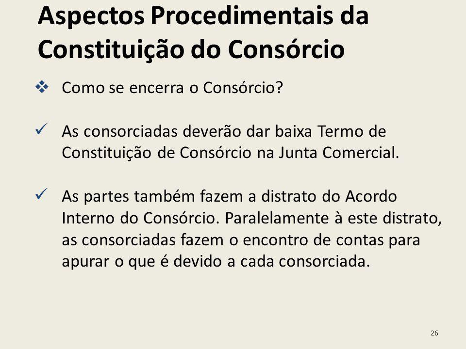 26 Como se encerra o Consórcio? As consorciadas deverão dar baixa Termo de Constituição de Consórcio na Junta Comercial. As partes também fazem a dist