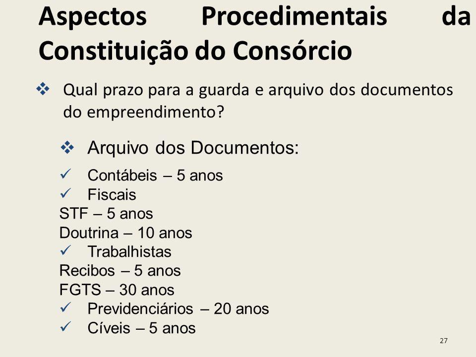 27 Qual prazo para a guarda e arquivo dos documentos do empreendimento? Aspectos Procedimentais da Constituição do Consórcio Arquivo dos Documentos: C