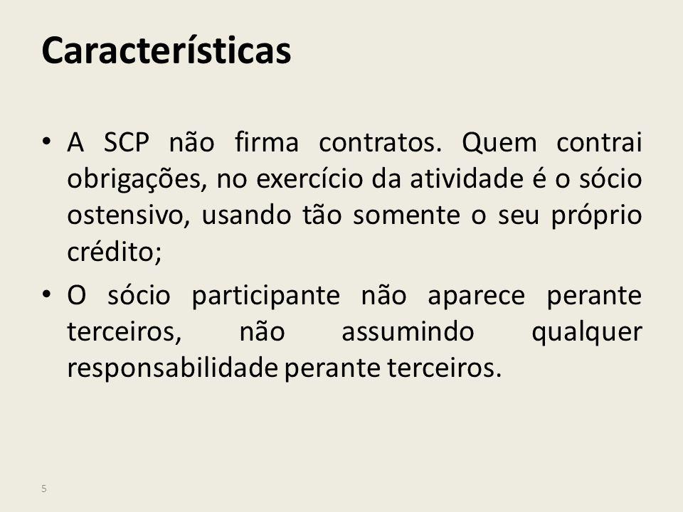5 Características A SCP não firma contratos. Quem contrai obrigações, no exercício da atividade é o sócio ostensivo, usando tão somente o seu próprio