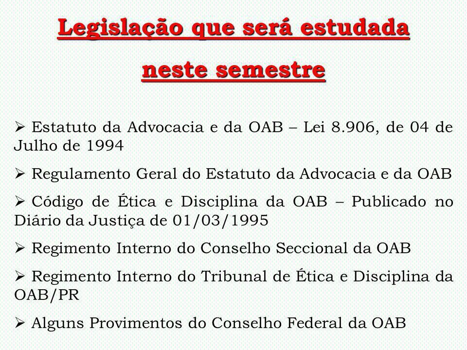 Legislação que será estudada neste semestre Estatuto da Advocacia e da OAB – Lei 8.906, de 04 de Julho de 1994 Regulamento Geral do Estatuto da Advoca