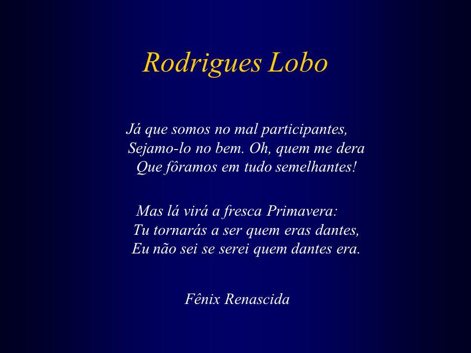 Rodrigues Lobo Fermoso Tejo meu, quão diferente Te vejo e vi, me vês agora e viste: Turvo te vejo a ti, tu a mim triste, Claro te vi eu já, tu a mim contente.