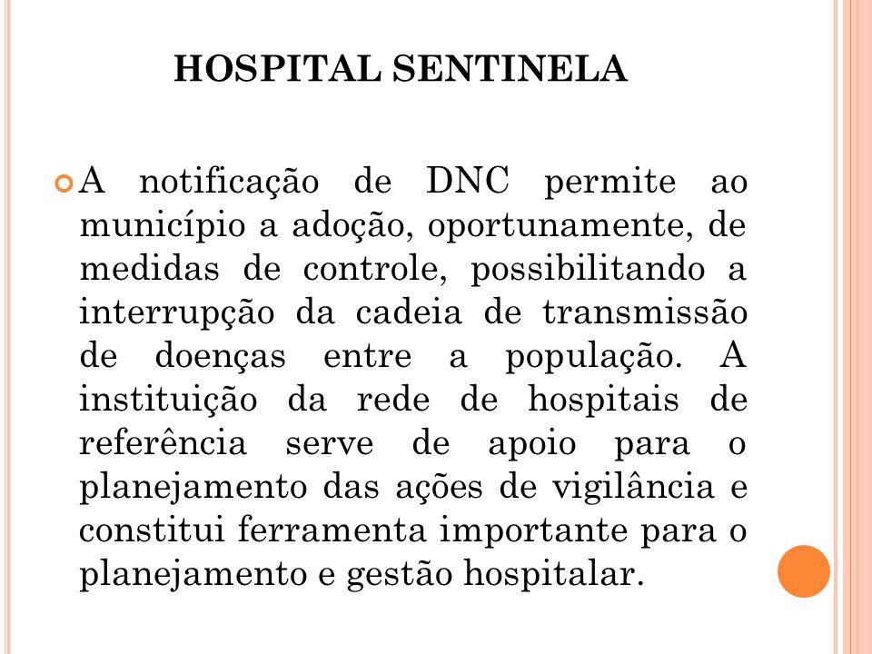 HOSPITAL SENTINELA A notificação de DNC permite ao município a adoção, oportunamente, de medidas de controle, possibilitando a interrupção da cadeia d