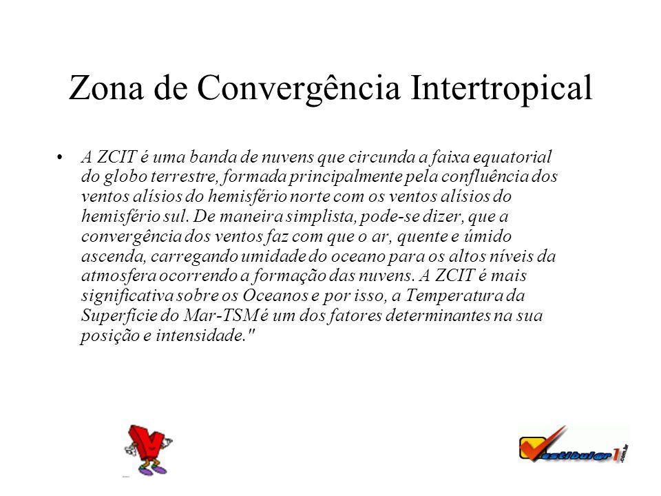 Zona de Convergência Intertropical A ZCIT é uma banda de nuvens que circunda a faixa equatorial do globo terrestre, formada principalmente pela confluência dos ventos alísios do hemisfério norte com os ventos alísios do hemisfério sul.