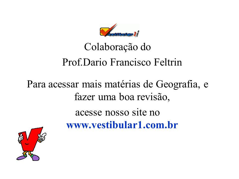 Colaboração do Prof.Dario Francisco Feltrin Para acessar mais matérias de Geografia, e fazer uma boa revisão, acesse nosso site no www.vestibular1.com