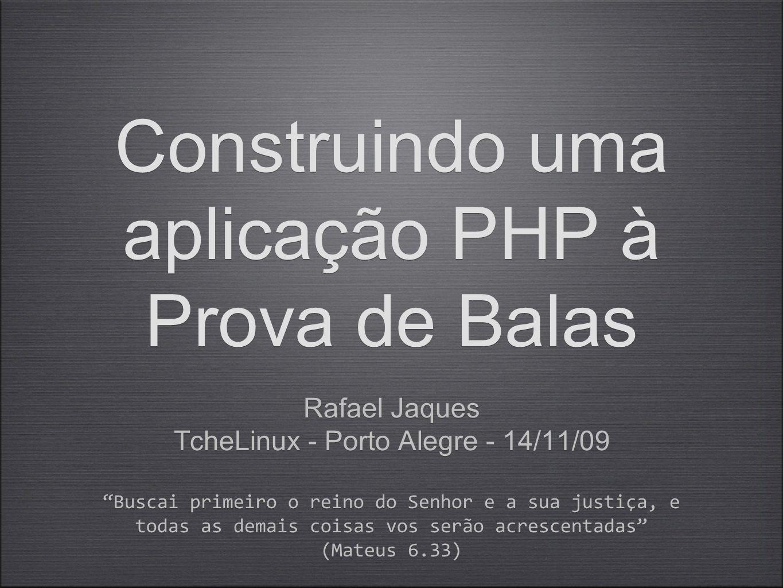 Construindo uma aplicação PHP à Prova de Balas Rafael Jaques TcheLinux - Porto Alegre - 14/11/09 Buscai primeiro o reino do Senhor e a sua justiça, e