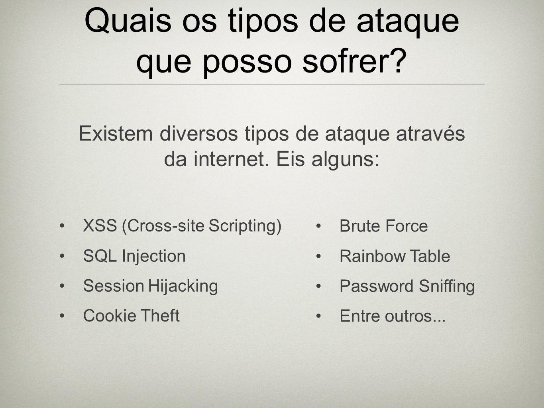 Quais os tipos de ataque que posso sofrer? Existem diversos tipos de ataque através da internet. Eis alguns: XSS (Cross-site Scripting) SQL Injection