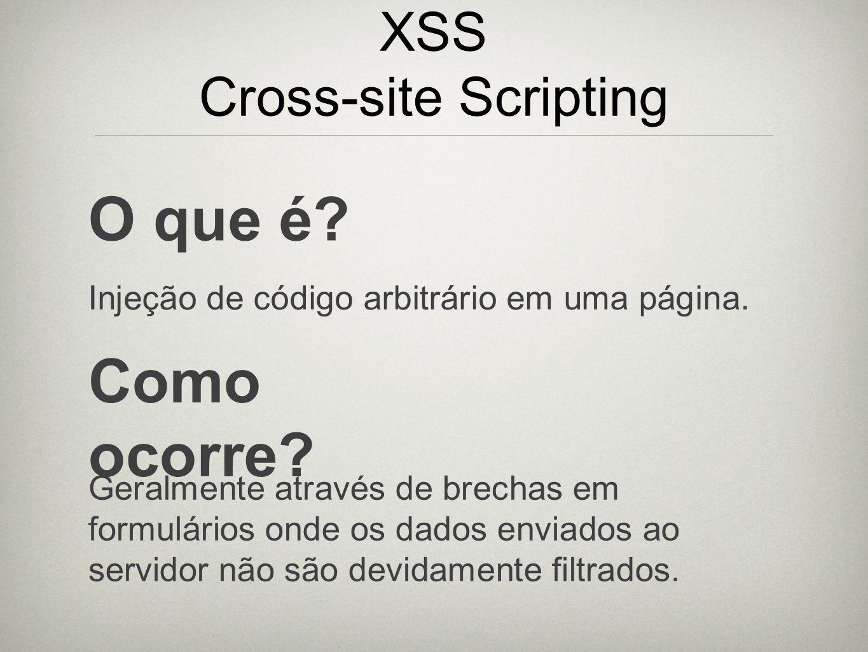 XSS Cross-site Scripting O que é? Injeção de código arbitrário em uma página. Como ocorre? Geralmente através de brechas em formulários onde os dados