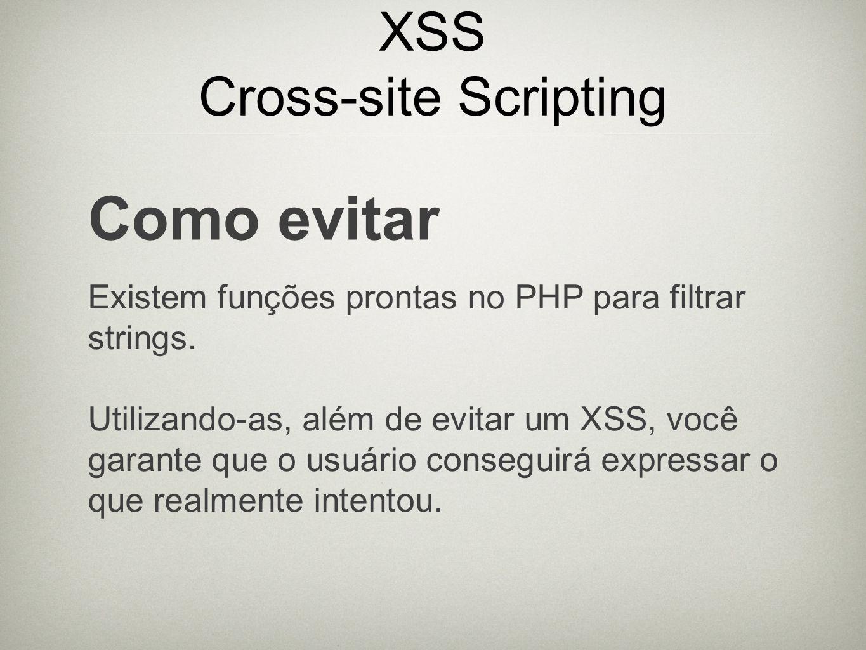XSS Cross-site Scripting Como evitar Existem funções prontas no PHP para filtrar strings. Utilizando-as, além de evitar um XSS, você garante que o usu