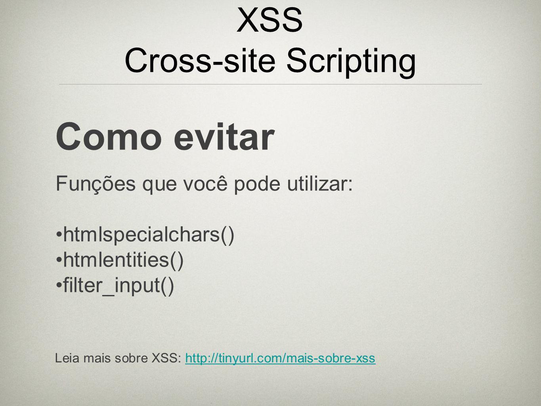 XSS Cross-site Scripting Como evitar Funções que você pode utilizar: htmlspecialchars() htmlentities() filter_input() Leia mais sobre XSS: http://tiny