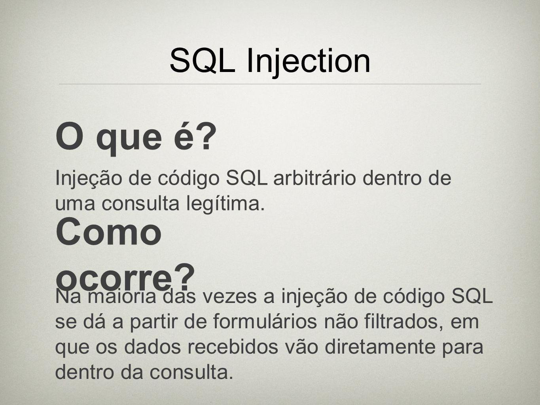 SQL Injection O que é? Injeção de código SQL arbitrário dentro de uma consulta legítima. Como ocorre? Na maioria das vezes a injeção de código SQL se