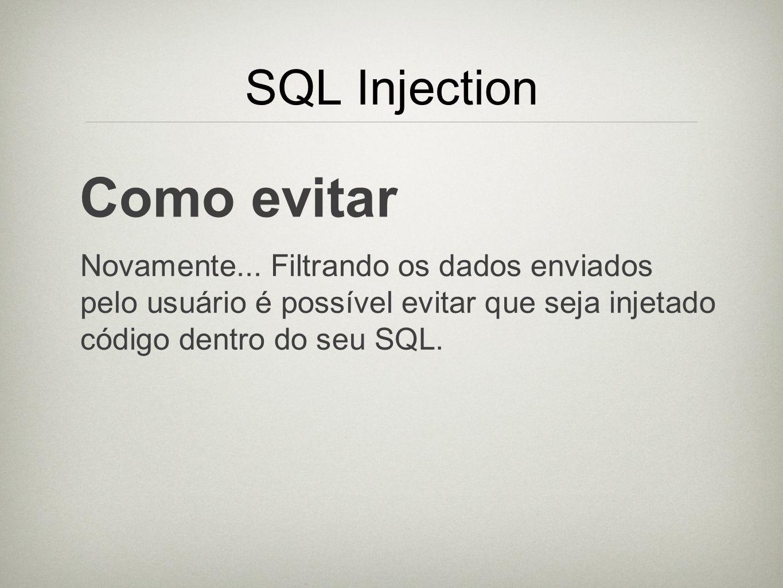SQL Injection Como evitar Novamente... Filtrando os dados enviados pelo usuário é possível evitar que seja injetado código dentro do seu SQL.