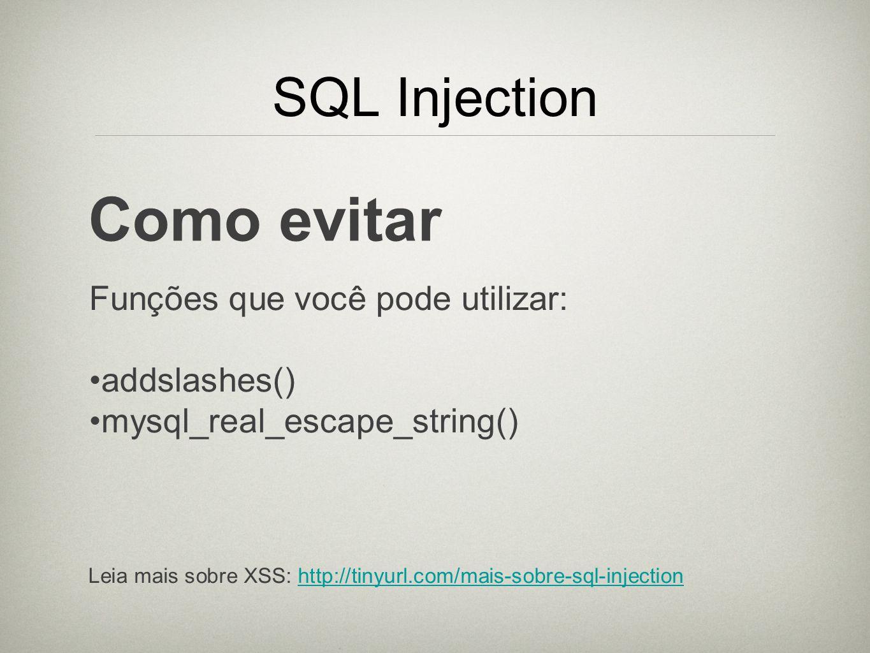 SQL Injection Como evitar Funções que você pode utilizar: addslashes() mysql_real_escape_string() Leia mais sobre XSS: http://tinyurl.com/mais-sobre-s