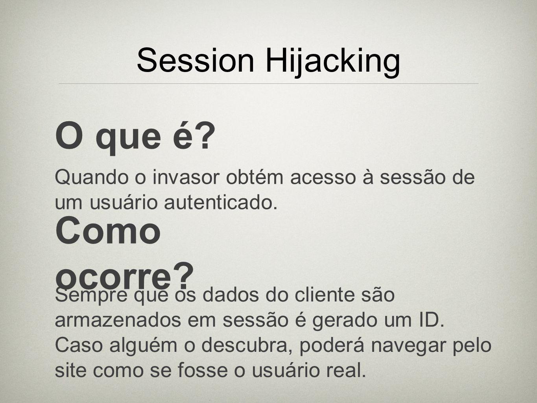 Session Hijacking O que é? Quando o invasor obtém acesso à sessão de um usuário autenticado. Como ocorre? Sempre que os dados do cliente são armazenad