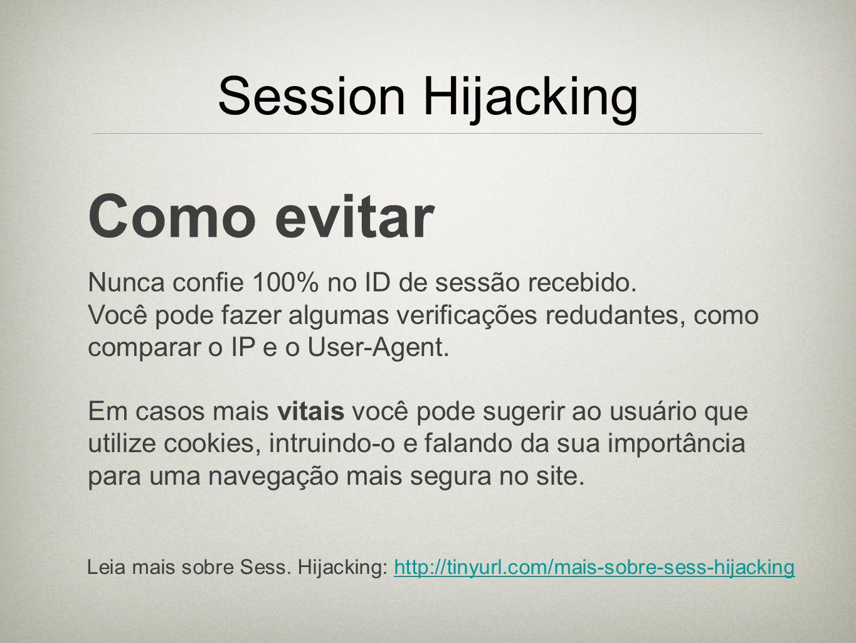 Session Hijacking Como evitar Nunca confie 100% no ID de sessão recebido. Você pode fazer algumas verificações redudantes, como comparar o IP e o User
