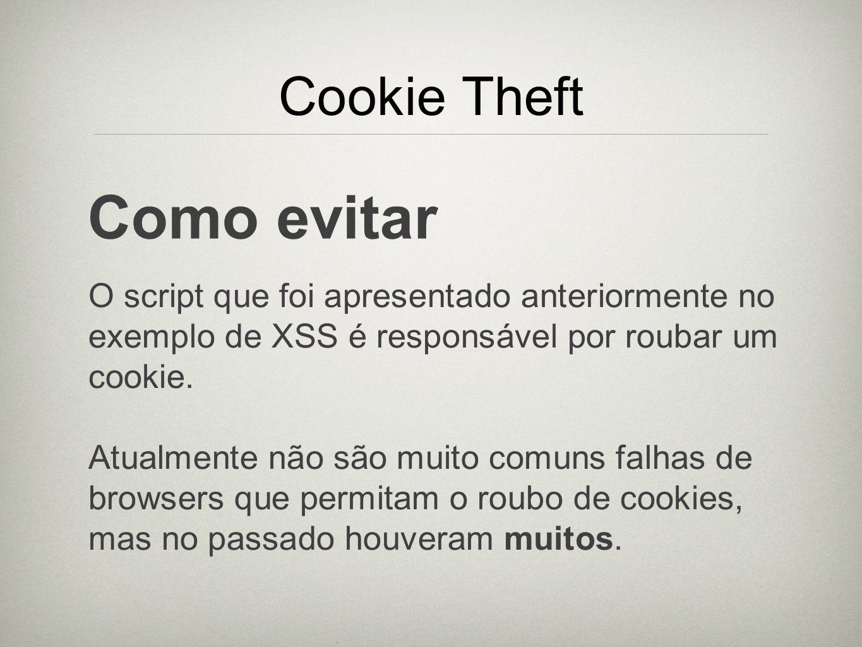 Cookie Theft Como evitar O script que foi apresentado anteriormente no exemplo de XSS é responsável por roubar um cookie. Atualmente não são muito com