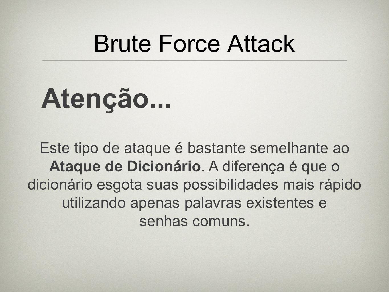 Brute Force Attack Atenção... Este tipo de ataque é bastante semelhante ao Ataque de Dicionário. A diferença é que o dicionário esgota suas possibilid