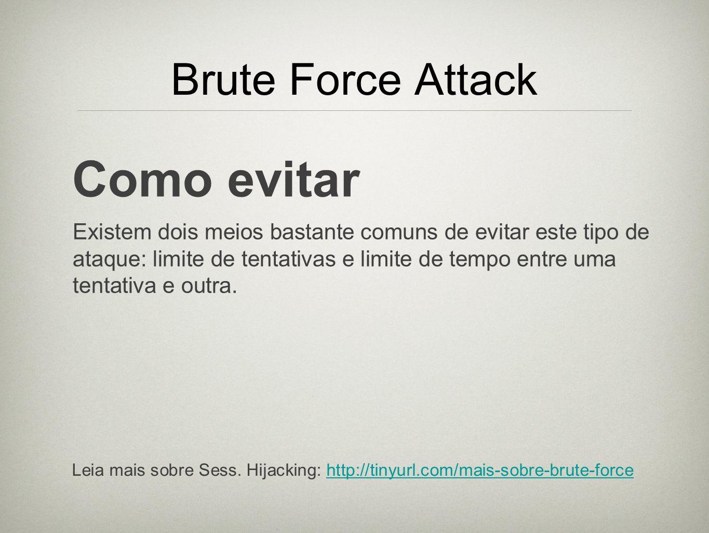 Brute Force Attack Como evitar Existem dois meios bastante comuns de evitar este tipo de ataque: limite de tentativas e limite de tempo entre uma tent