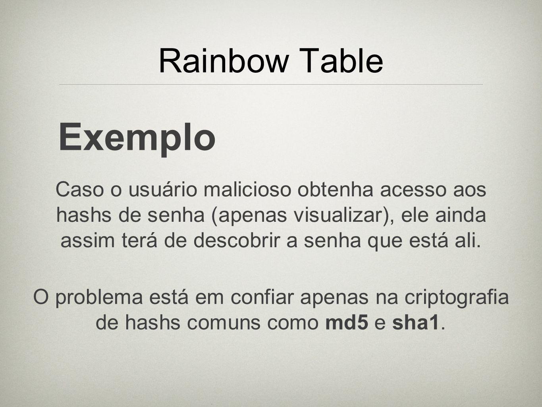 Rainbow Table Exemplo Caso o usuário malicioso obtenha acesso aos hashs de senha (apenas visualizar), ele ainda assim terá de descobrir a senha que es