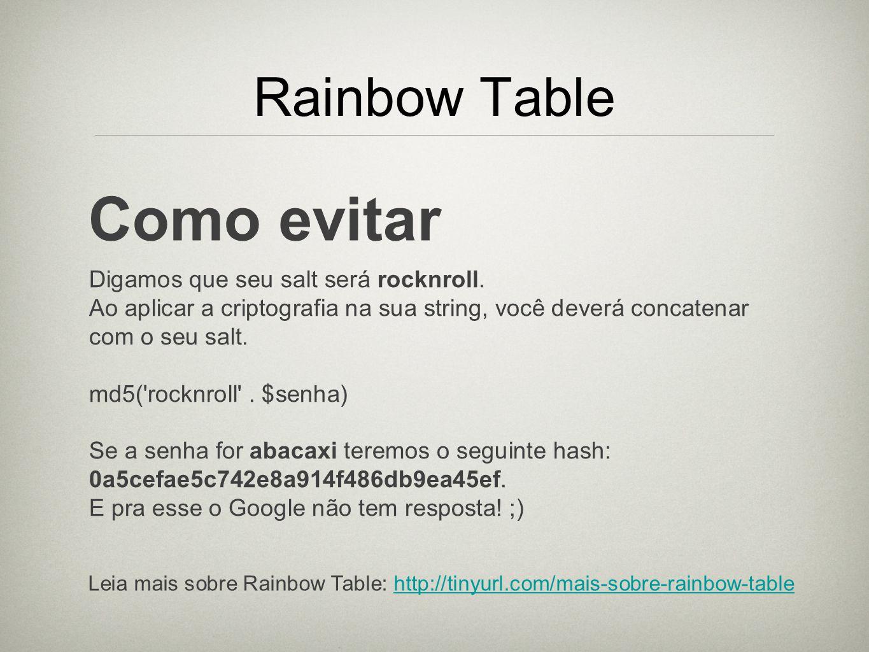Rainbow Table Como evitar Digamos que seu salt será rocknroll. Ao aplicar a criptografia na sua string, você deverá concatenar com o seu salt. md5('ro