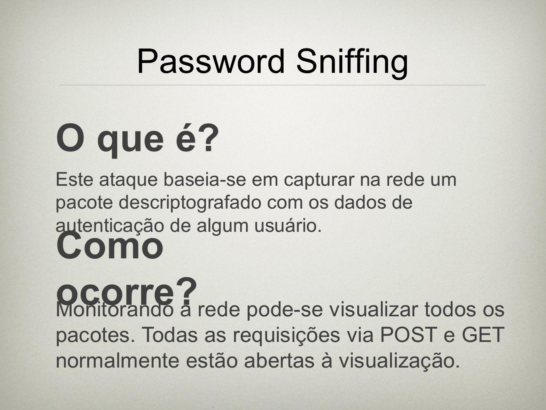 Password Sniffing O que é? Este ataque baseia-se em capturar na rede um pacote descriptografado com os dados de autenticação de algum usuário. Como oc