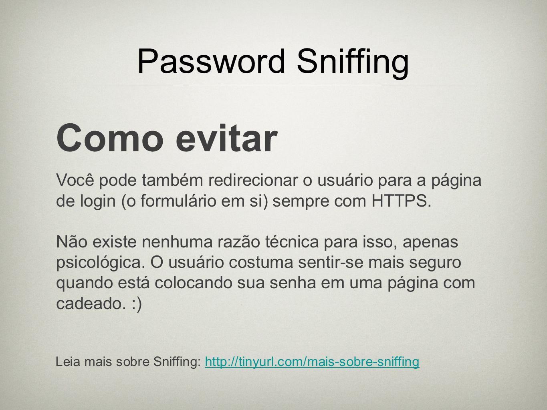 Password Sniffing Como evitar Você pode também redirecionar o usuário para a página de login (o formulário em si) sempre com HTTPS. Não existe nenhuma