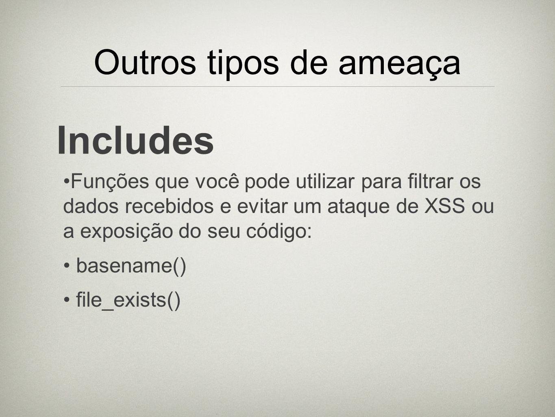 Outros tipos de ameaça Includes Funções que você pode utilizar para filtrar os dados recebidos e evitar um ataque de XSS ou a exposição do seu código: