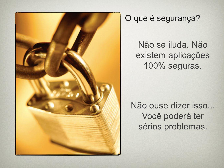O que é segurança? Não se iluda. Não existem aplicações 100% seguras. Não ouse dizer isso... Você poderá ter sérios problemas.
