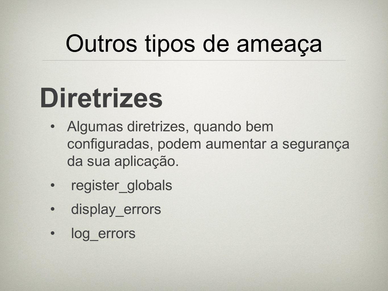 Outros tipos de ameaça Diretrizes Algumas diretrizes, quando bem configuradas, podem aumentar a segurança da sua aplicação. register_globals display_e
