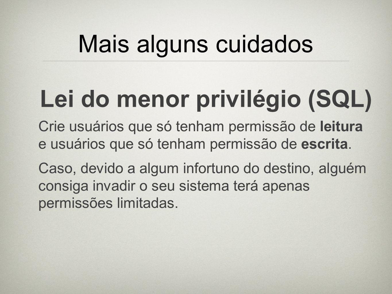 Mais alguns cuidados Lei do menor privilégio (SQL) Crie usuários que só tenham permissão de leitura e usuários que só tenham permissão de escrita. Cas