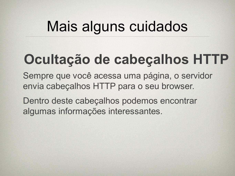 Mais alguns cuidados Ocultação de cabeçalhos HTTP Sempre que você acessa uma página, o servidor envia cabeçalhos HTTP para o seu browser. Dentro deste