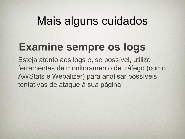 Mais alguns cuidados Examine sempre os logs Esteja atento aos logs e, se possível, utilize ferramentas de monitoramento de tráfego (como AWStats e Web