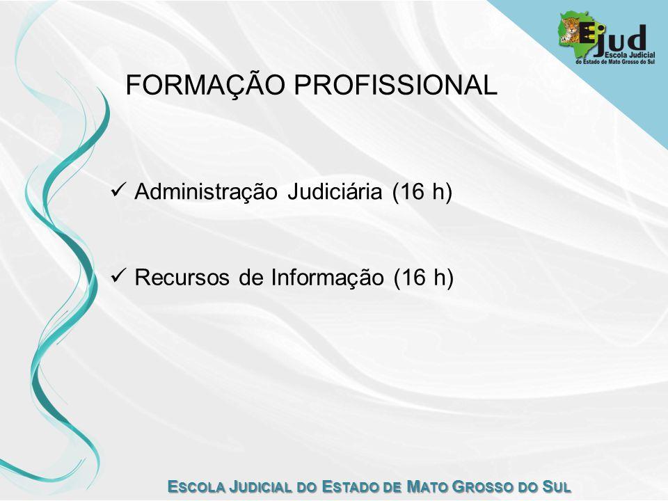 E SCOLA J UDICIAL DO E STADO DE M ATO G ROSSO DO S UL FORMAÇÃO PROFISSIONAL Administração Judiciária (16 h) Recursos de Informação (16 h)