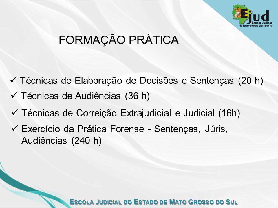 E SCOLA J UDICIAL DO E STADO DE M ATO G ROSSO DO S UL FORMAÇÃO PRÁTICA Técnicas de Elaboração de Decisões e Sentenças (20 h) Técnicas de Audiências (36 h) Técnicas de Correição Extrajudicial e Judicial (16h) Exercício da Prática Forense - Sentenças, Júris, Audiências (240 h)