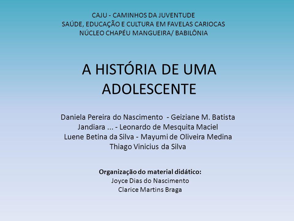 A HISTÓRIA DE UMA ADOLESCENTE Daniela Pereira do Nascimento - Geiziane M. Batista Jandiara... - Leonardo de Mesquita Maciel Luene Betina da Silva - Ma