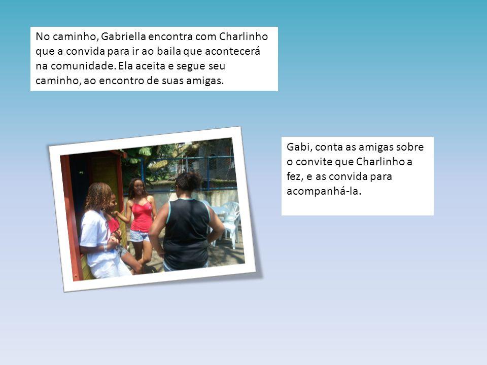No caminho, Gabriella encontra com Charlinho que a convida para ir ao baila que acontecerá na comunidade. Ela aceita e segue seu caminho, ao encontro