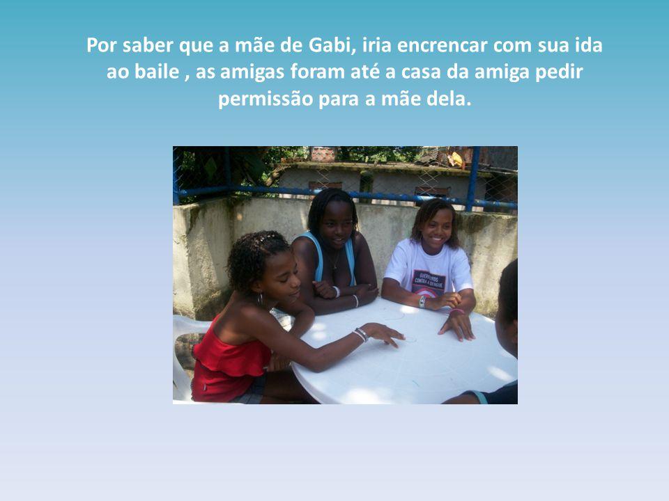 Por saber que a mãe de Gabi, iria encrencar com sua ida ao baile, as amigas foram até a casa da amiga pedir permissão para a mãe dela.