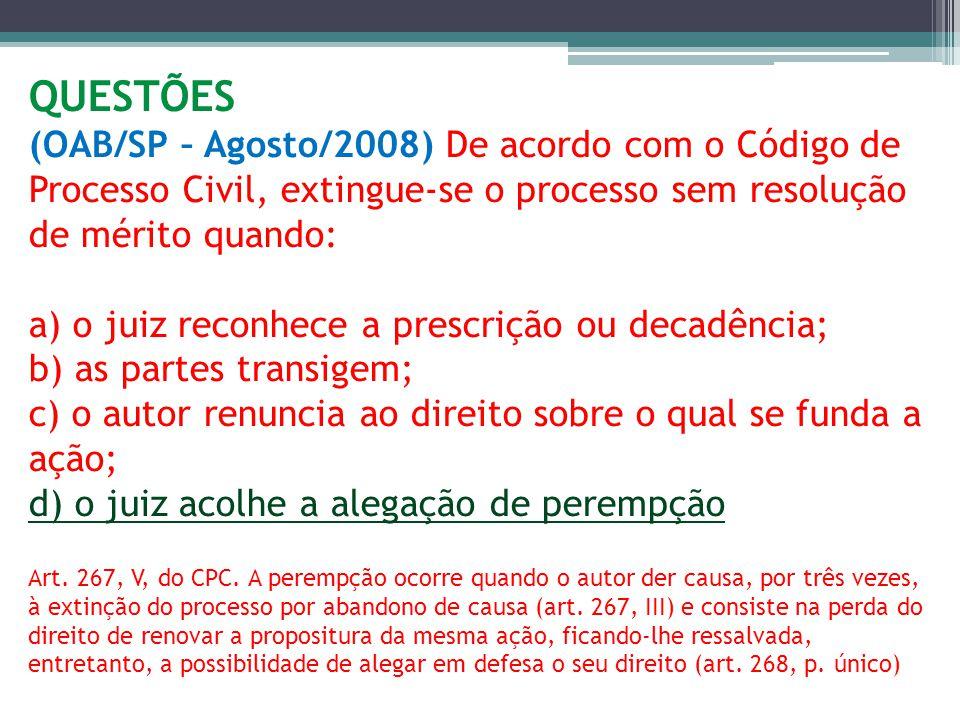 QUESTÕES (OAB/SP – Agosto/2008) De acordo com o Código de Processo Civil, extingue-se o processo sem resolução de mérito quando: a) o juiz reconhece a