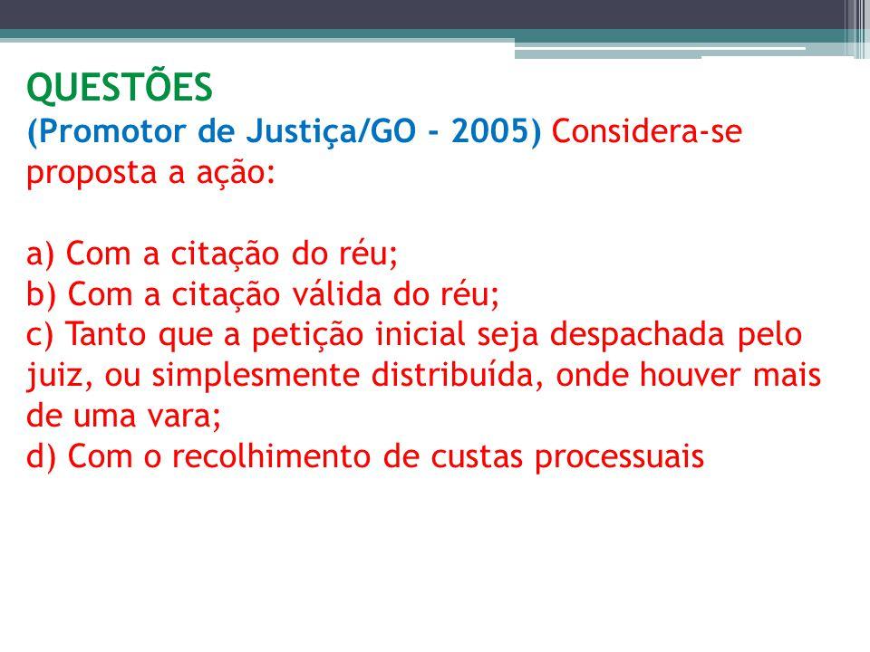 QUESTÕES (Promotor de Justiça/GO - 2005) Considera-se proposta a ação: a) Com a citação do réu; b) Com a citação válida do réu; c) Tanto que a petição