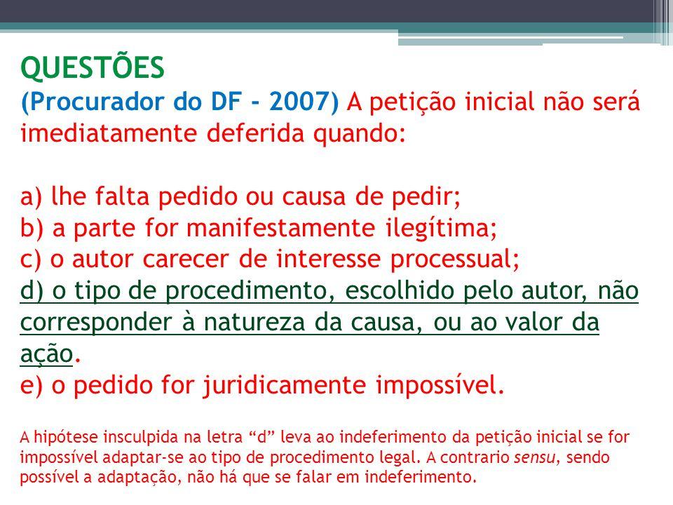 QUESTÕES (Procurador do DF - 2007) A petição inicial não será imediatamente deferida quando: a) lhe falta pedido ou causa de pedir; b) a parte for man