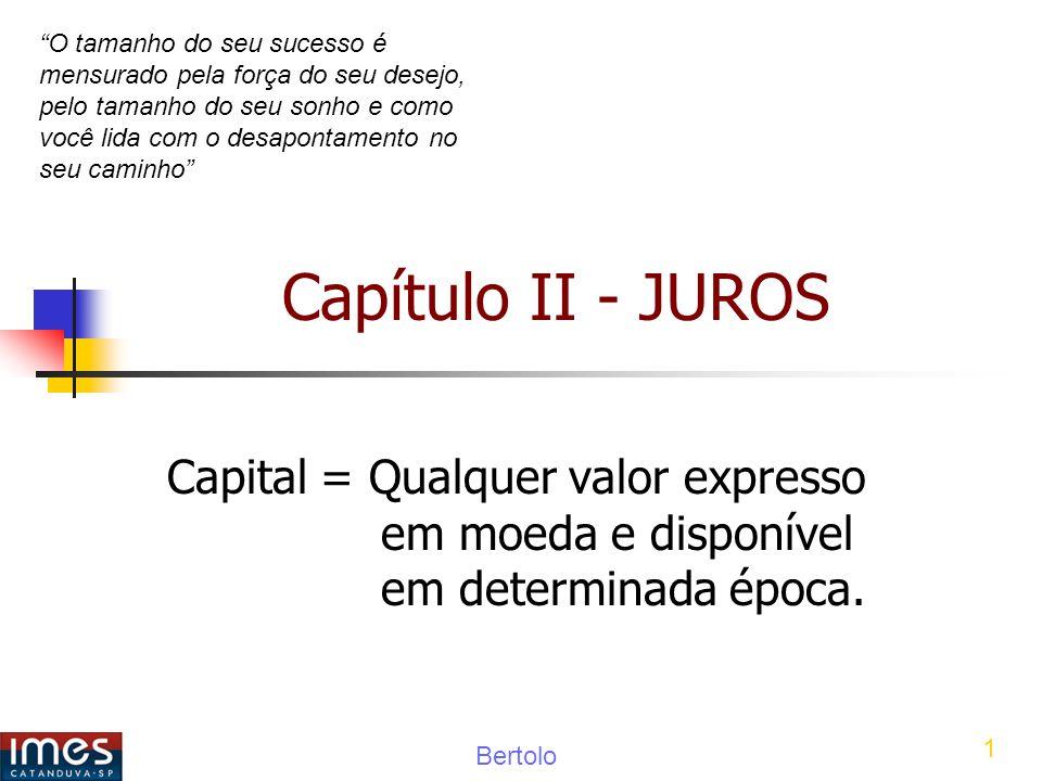Bertolo 1 Capítulo II - JUROS Capital = Qualquer valor expresso em moeda e disponível em determinada época.
