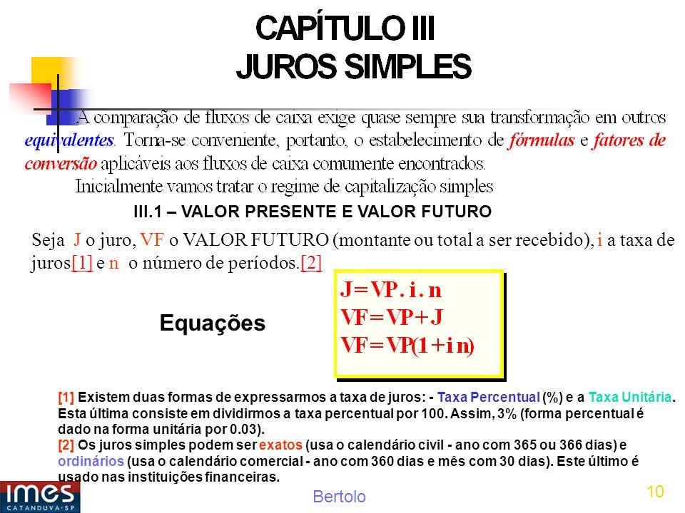 Bertolo 10 III.1 – VALOR PRESENTE E VALOR FUTURO Seja J o juro, VF o VALOR FUTURO (montante ou total a ser recebido), i a taxa de juros[1] e n o número de períodos.[2][1][2] Equações [1] Existem duas formas de expressarmos a taxa de juros: - Taxa Percentual (%) e a Taxa Unitária.