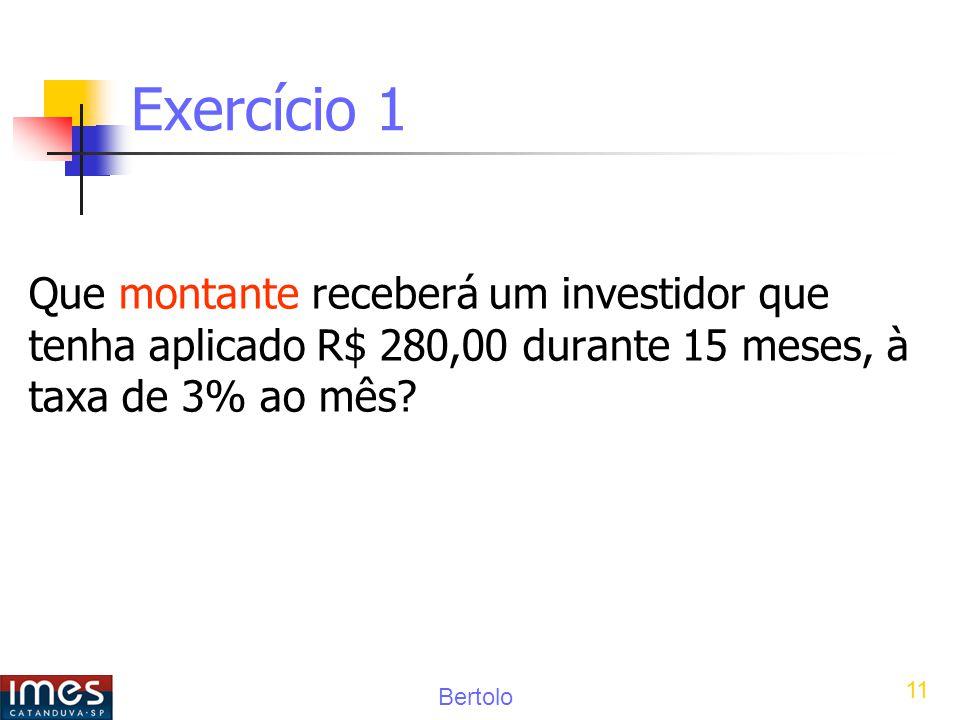 Bertolo 11 Exercício 1 Que montante receberá um investidor que tenha aplicado R$ 280,00 durante 15 meses, à taxa de 3% ao mês?