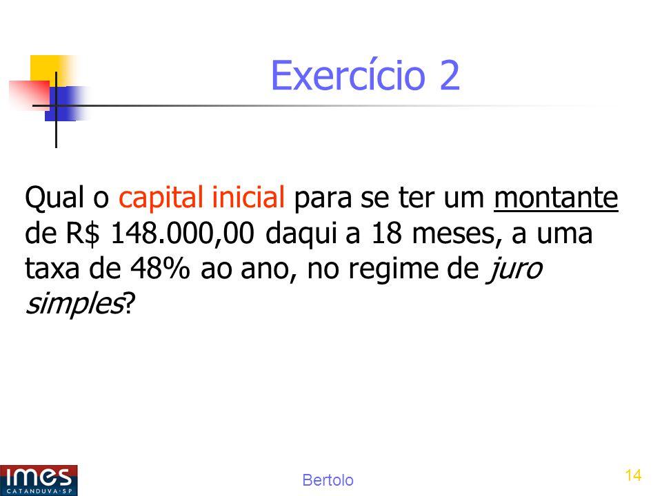 Bertolo 14 Exercício 2 Qual o capital inicial para se ter um montante de R$ 148.000,00 daqui a 18 meses, a uma taxa de 48% ao ano, no regime de juro simples?