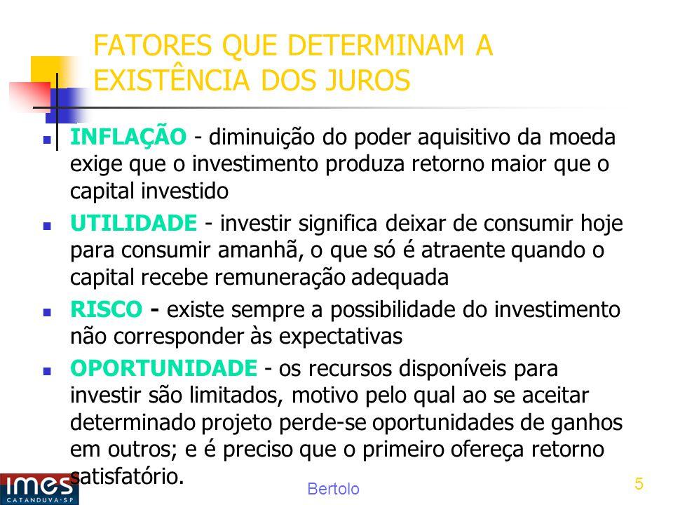 Bertolo 5 FATORES QUE DETERMINAM A EXISTÊNCIA DOS JUROS INFLAÇÃO - diminuição do poder aquisitivo da moeda exige que o investimento produza retorno maior que o capital investido UTILIDADE - investir significa deixar de consumir hoje para consumir amanhã, o que só é atraente quando o capital recebe remuneração adequada RISCO - existe sempre a possibilidade do investimento não corresponder às expectativas OPORTUNIDADE - os recursos disponíveis para investir são limitados, motivo pelo qual ao se aceitar determinado projeto perde-se oportunidades de ganhos em outros; e é preciso que o primeiro ofereça retorno satisfatório.