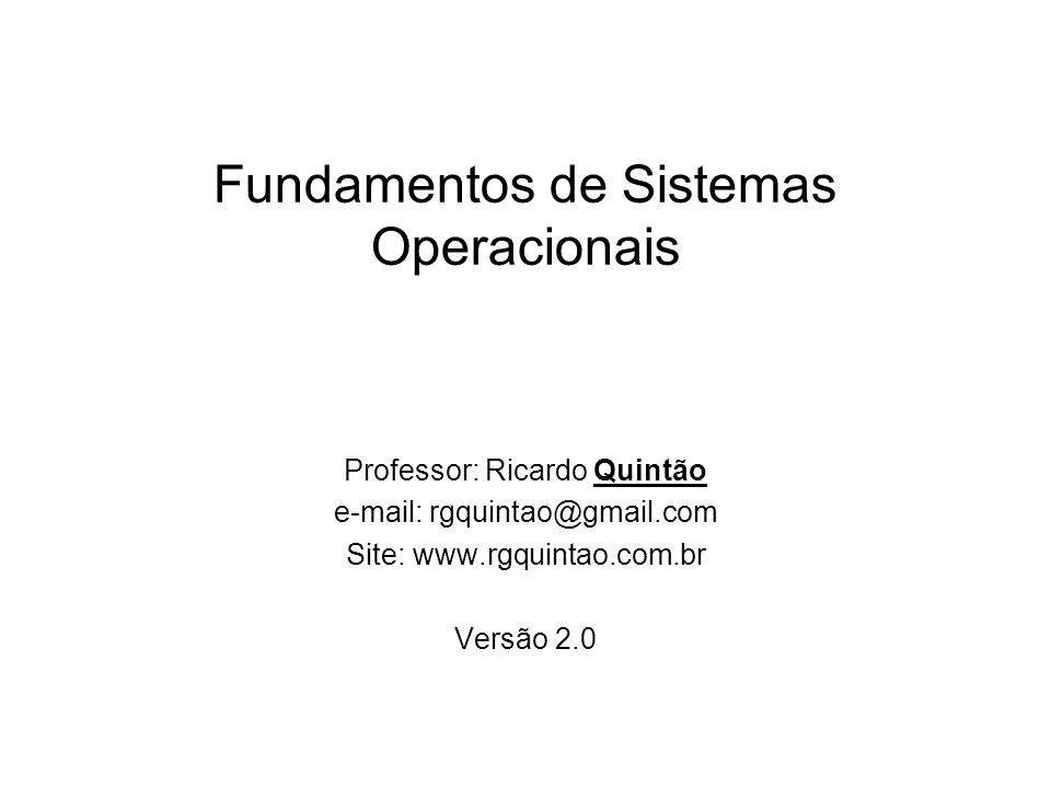 Fundamentos de Sistemas Operacionais Professor: Ricardo Quintão e-mail: rgquintao@gmail.com Site: www.rgquintao.com.br Versão 2.0