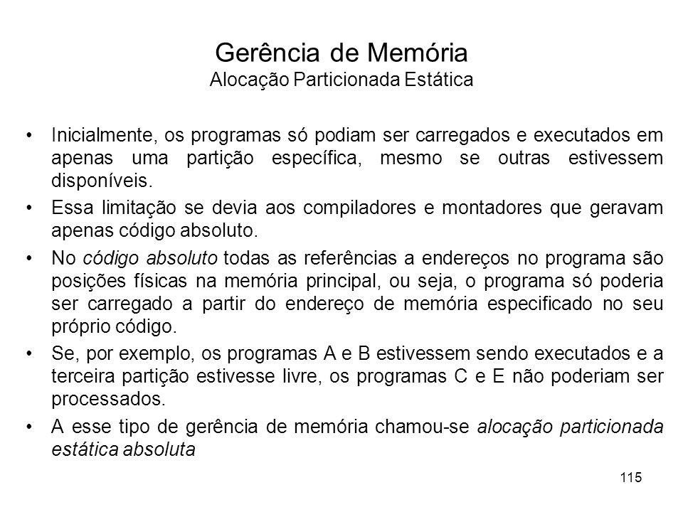 Gerência de Memória Alocação Particionada Estática Inicialmente, os programas só podiam ser carregados e executados em apenas uma partição específica, mesmo se outras estivessem disponíveis.