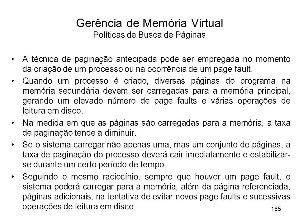 Gerência de Memória Virtual Políticas de Busca de Páginas A técnica de paginação antecipada pode ser empregada no momento da criação de um processo ou na ocorrência de um page fault.